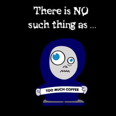 No such thing as too much coffee Black