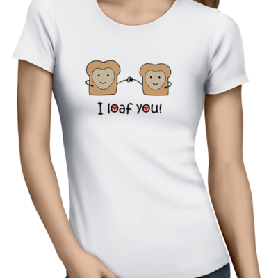 i loaf you ladies tshirt white