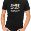 show me what you got mens tshirt black