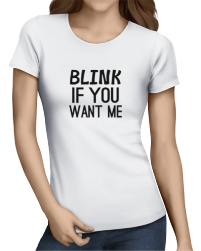 blink if you want me ladies tshirt white