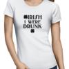irish i were drunk ladies tshirt white