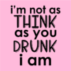 not as think as you drunk pink square