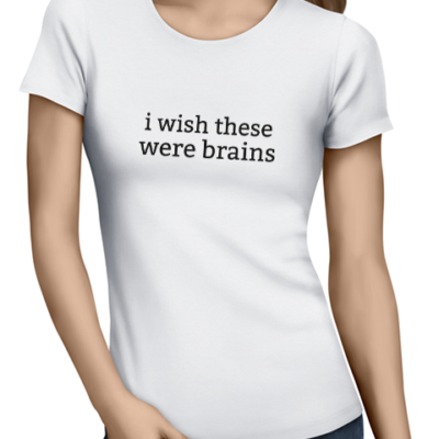 wish these were brains ladies tshirt white