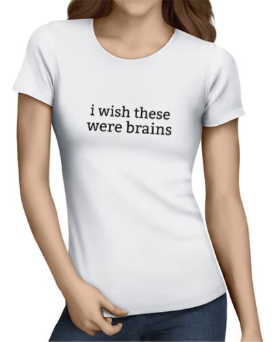 wish these were brains ladies tshirt white