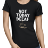 not today decaf ladies tshirt black